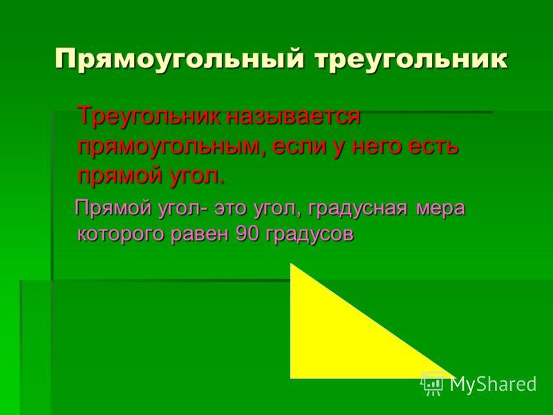 Прямоугольный треугольник Треугольник называется прямоугольным, если у него есть прямой угол. Треугольник называется прямоугольным, если у него есть прямой угол. Прямой угол- это угол, градусная мера которого равен 90 градусов Прямой угол- это угол,