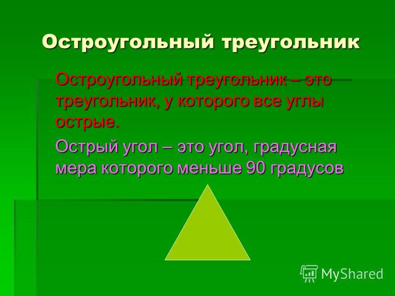 Остроугольный треугольник Остроугольный треугольник – это треугольник, у которого все углы острые. Острый угол – это угол, градусная мера которого меньше 90 градусов