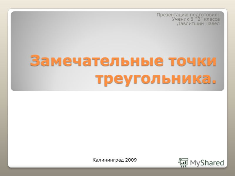 Замечательные точки треугольника. Презентацию подготовил: Ученик 8 В класса Давлитшин Павел Калининград 2009