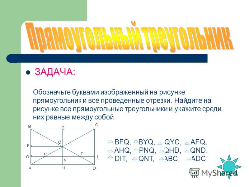 Обозначьте буквами изображенный на рисунке прямоугольник и все проведенные отрезки. Найдите на рисунке все прямоугольные треугольники и укажите среди них равные между собой. BFQ, BYQ, QYC, AFQ, AHQ, PNQ, QHD, QND, DIT, QNT, ABC, ADC ЗАДАЧА: