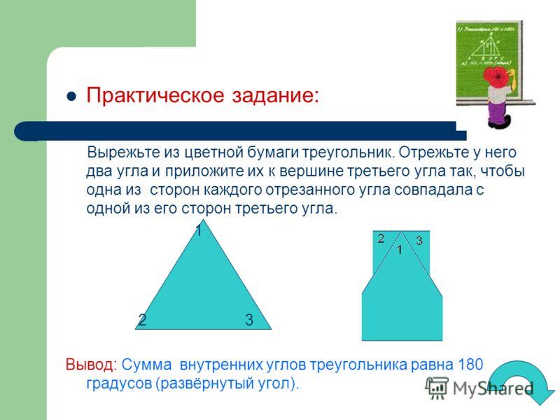 Практическое задание: Вырежьте из цветной бумаги треугольник. Отрежьте у него два угла и приложите их к вершине третьего угла так, чтобы одна из сторон каждого отрезанного угла совпадала с одной из его сторон третьего угла. 1 2 3 Вывод: Сумма внутрен