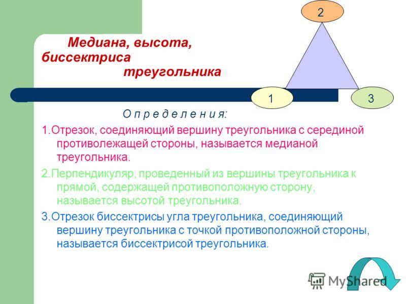 Медиана, высота, биссектриса треугольника О п р е д е л е н и я: 1.Отрезок, соединяющий вершину треугольника с серединой противолежащей стороны, называется медианой треугольника. 2.Перпендикуляр, проведенный из вершины треугольника к прямой, содержащ