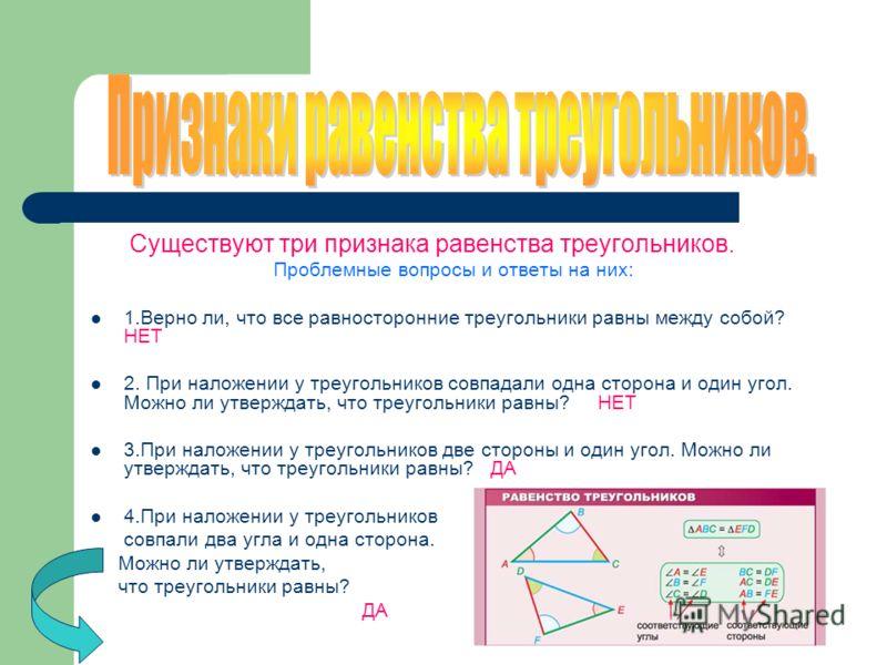 Существуют три признака равенства треугольников. Проблемные вопросы и ответы на них: 1.Верно ли, что все равносторонние треугольники равны между собой? НЕТ 2. При наложении у треугольников совпадали одна сторона и один угол. Можно ли утверждать, что