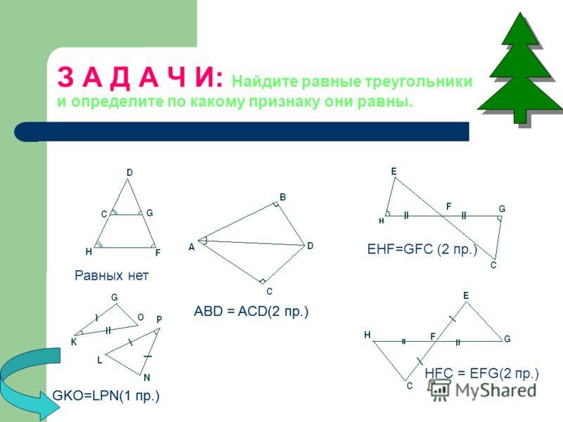 З А Д А Ч И: Найдите равные треугольники и определите по какому признаку они равны. GKO=LPN(1 пр.) EHF=GFC (2 пр.) HFC = EFG(2 пр.) ABD = ACD(2 пр.) Равных нет