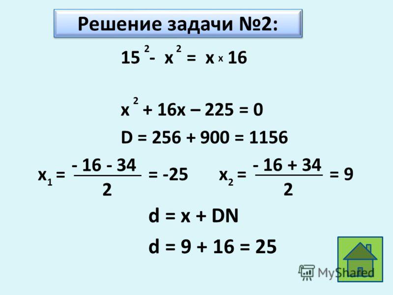 Решение задачи 2: 15 - x = x 16 22 x x + 16x – 225 = 0 2 D = 256 + 900 = 1156 x = 1 - 16 - 34 2 = -25x = 2 - 16 + 34 2 = 9 d = x + DN d = 9 + 16 = 25