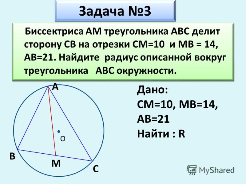 Задача 3 Задача 3 Биссектриса АМ треугольника АВС делит сторону СВ на отрезки СМ=10 и МВ = 14, АВ=21. Найдите радиус описанной вокруг треугольника АВС окружности. Биссектриса АМ треугольника АВС делит сторону СВ на отрезки СМ=10 и МВ = 14, АВ=21. Най