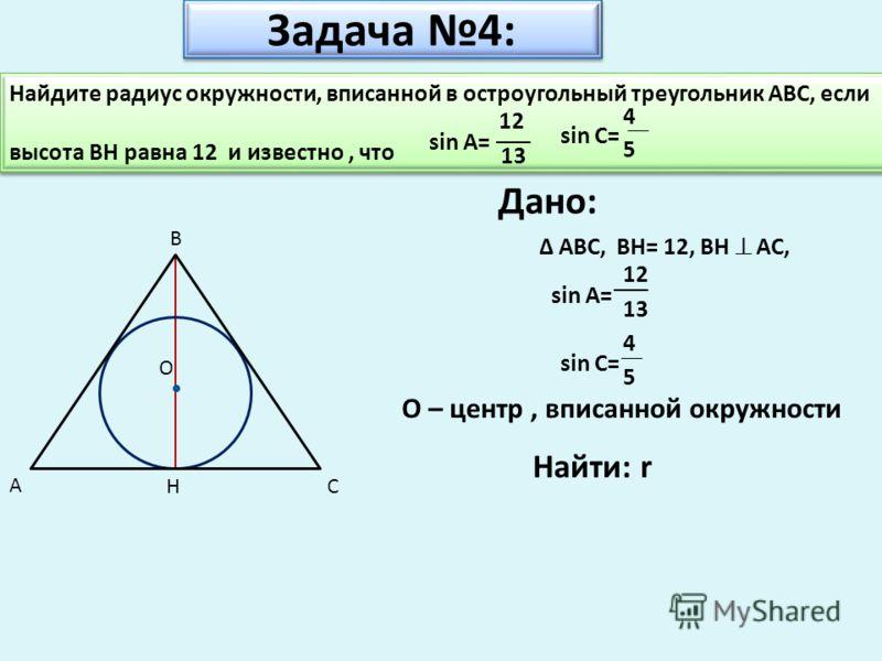 Задача 4: Дано: ABC, H А B C O BH= 12, BH AC, sin A= 12 13 sin C= 5 4 Найти: r Найдите радиус окружности, вписанной в остроугольный треугольник ABC, если высота BH равна 12 и известно, что Найдите радиус окружности, вписанной в остроугольный треуголь