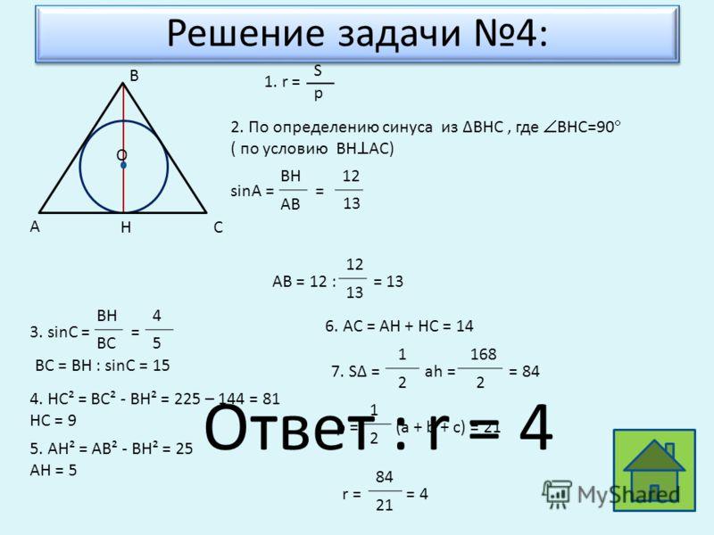 Решение задачи 4: H А B C O 1. r = S p 2. По определению синуса из BHC, где BHC=90 ( по условию BH AC) sinA = = BH AB 12 13 AB = 12 : = 13 12 13 3. sinС = = BH BC 4 5 BC = BH : sinC = 15 4. HC² = BC² - BH² = 225 – 144 = 81 HC = 9 5. AH² = AB² - BH² =