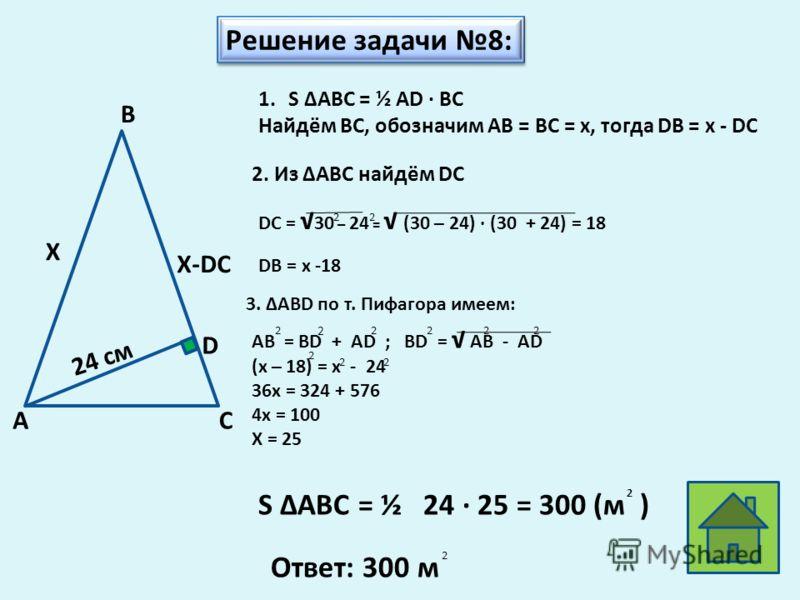 Решение задачи 8: 1.S АВС = ½ AD BC Найдём ВС, обозначим АВ = ВС = х, тогда DB = x - DC 2. Из АВС найдём DC DB = x -18 S АВС = ½ 24 25 = 300 (м ) 2 Ответ: 300 м 2 3. ABD по т. Пифагора имеем: AB = BD + AD ; BD = AB - AD (x – 18) = x - 24 36x = 324 +