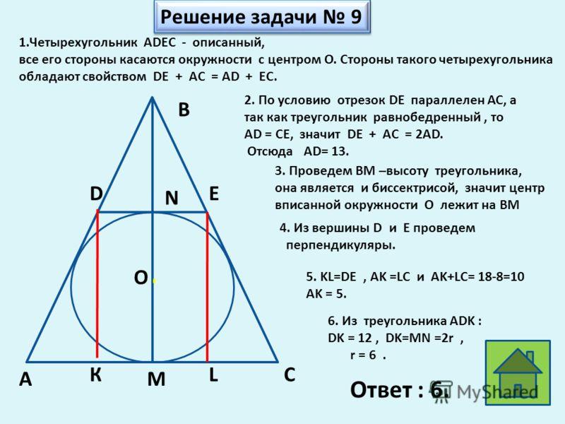О В D N E MA C Решение задачи 9 1.Четырехугольник ADEC - описанный, все его стороны касаются окружности с центром О. Стороны такого четырехугольника обладают свойством DE + AC = AD + EC. 2. По условию отрезок DE параллелен АС, а так как треугольник р
