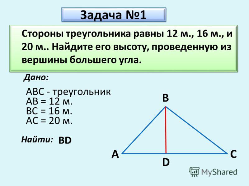 Задача 1 Стороны треугольника равны 12 м., 16 м., и 20 м.. Найдите его высоту, проведенную из вершины большего угла. Дано: A B C ABC - треугольник AB = 12 м. BC = 16 м. AC = 20 м. Найти: BD D