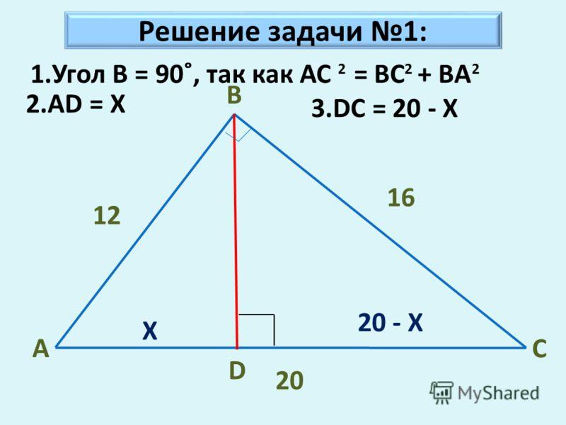 Решение задачи 1: A B C D 12 16 20 X 2.AD = X 20 - X 2 1.Угол B = 90˚, так как AC = BC + BA 22 3.DC = 20 - X