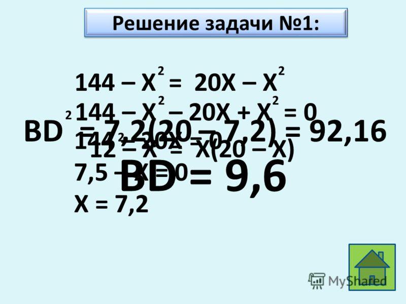 22 144 – X = 20X – X 22 144 – X – 20X + X = 0 22 144 – 20X = 0 7,5 – X = 0 X = 7,2 BD = 7,2(20 – 7,2) = 92,16 2 BD = 9,6 Решение задачи 1: