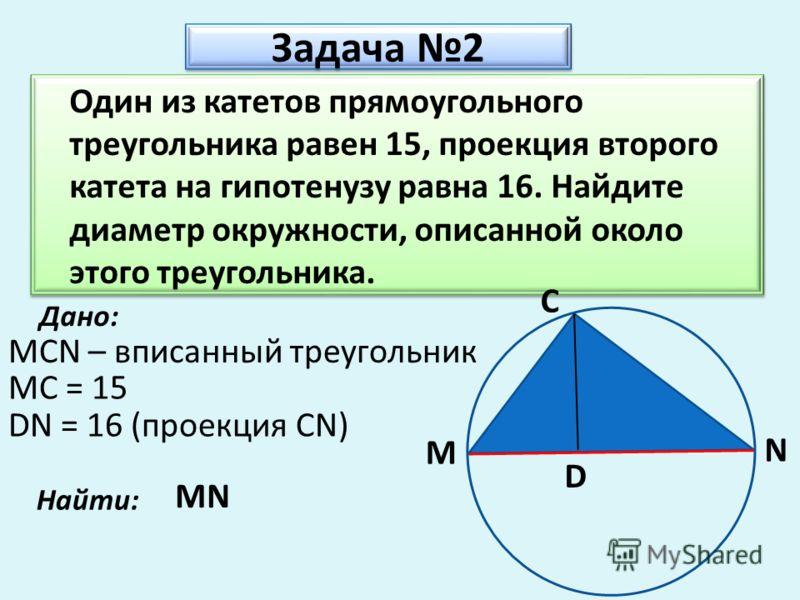 Задача 2 Один из катетов прямоугольного треугольника равен 15, проекция второго катета на гипотенузу равна 16. Найдите диаметр окружности, описанной около этого треугольника. Дано: MCN – вписанный треугольник MC = 15 Найти: MN M C N D DN = 16 (проекц