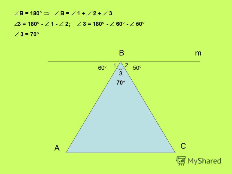 В 3 2 1 60 50 m А С 70 В = 180 В = 1 + 2 + 3 3 = 180 - 1 - 2; 3 = 180 - 60 - 50 3 = 70
