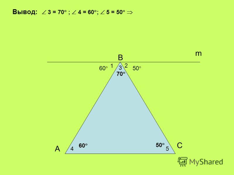 3 2 60 50 m 70 50 45 1 А С В 60 Вывод: 3 = 70 ; 4 = 60 ; 5 = 50
