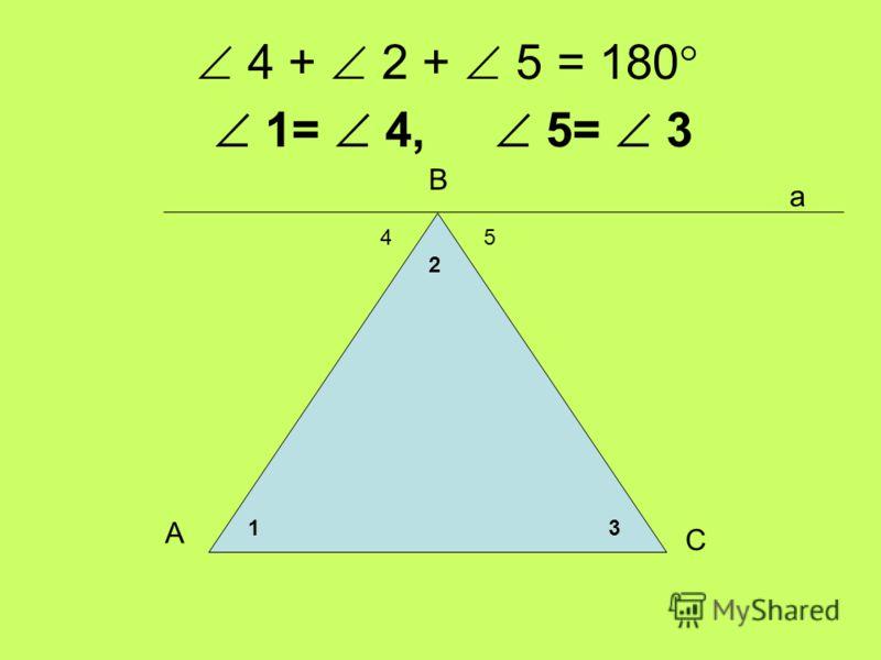 4 + 2 + 5 = 180 54 а 31 2 А В С 1= 4, 5= 3