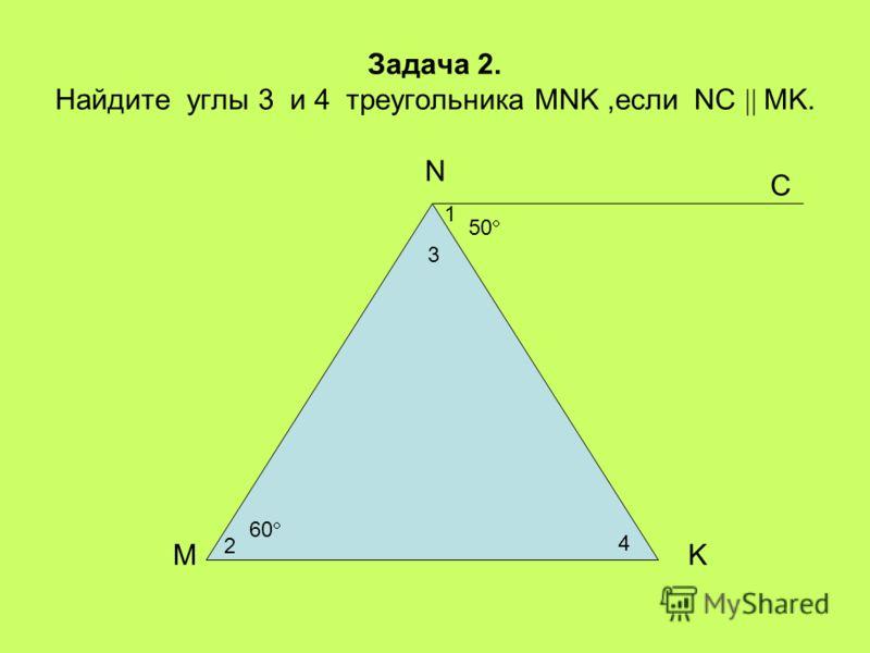 Задача 2. Найдите углы 3 и 4 треугольника MNK,если NC MK. 2 3 4 1 MK N 60 50 С