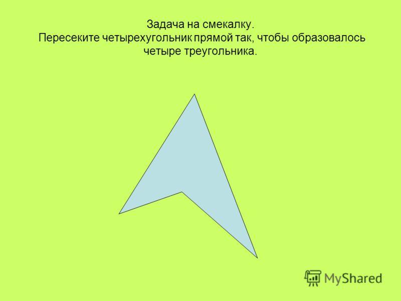 Задача на смекалку. Пересеките четырехугольник прямой так, чтобы образовалось четыре треугольника.