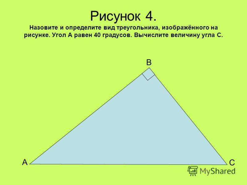Рисунок 4. Назовите и определите вид треугольника, изображённого на рисунке. Угол А равен 40 градусов. Вычислите величину угла С. А С В