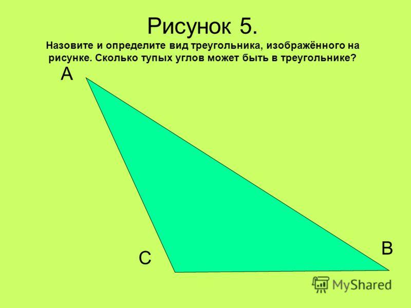Рисунок 5. Назовите и определите вид треугольника, изображённого на рисунке. Сколько тупых углов может быть в треугольнике? А В С
