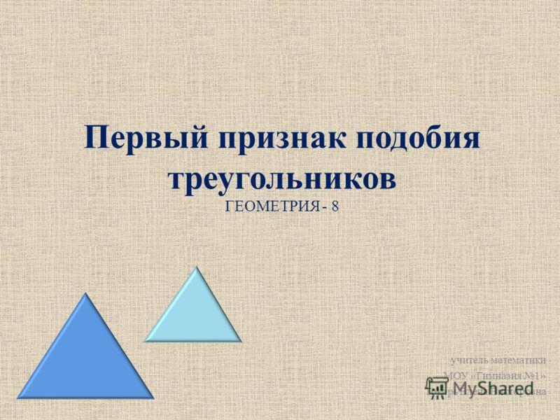 Первый признак подобия треугольников ГЕОМЕТРИЯ - 8 учитель математики МОУ «Гимназия 1» Токарь Елена Викторовна