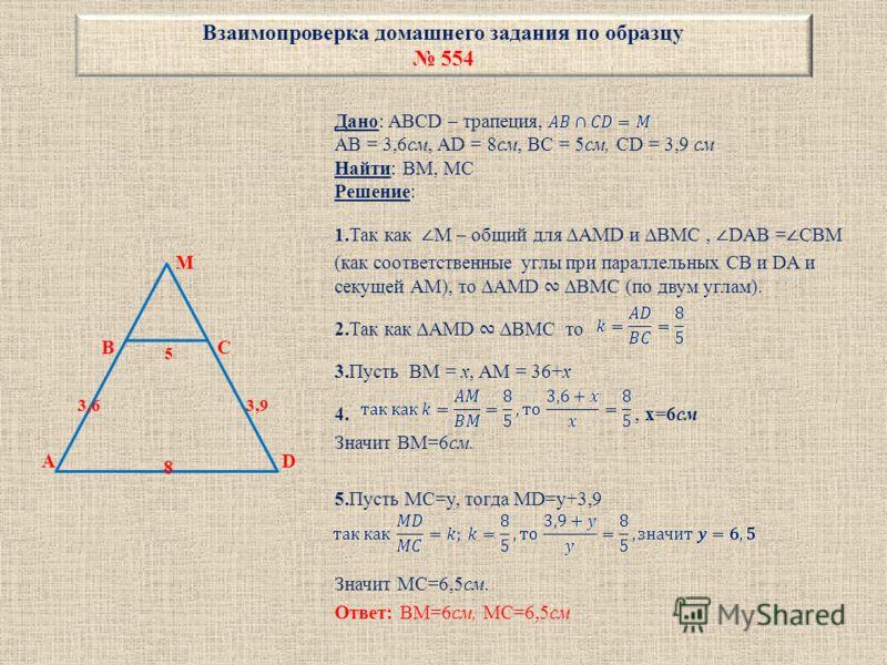Взаимопроверка домашнего задания по образцу 554 M B 5 C 3,6 3,9 A 8 D Дано: ABCD – трапеция, AB = 3,6см, AD = 8см, BC = 5см, CD = 3,9 см Найти: BM, MC Решение: 1.Так как M – общий для AMD и BMC, DAB = CBM (как соответственные углы при параллельных CB