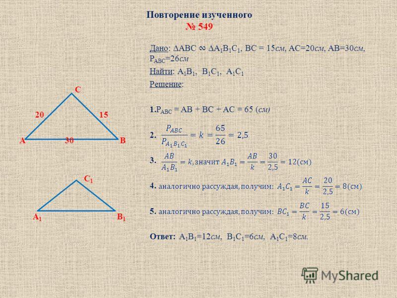 Повторение изученного 549 C 20 15 A 30 B C 1 A 1 B 1 Дано: ABC A 1 B 1 C 1, BC = 15см, AC=20см, AB=30см, P ABC =26см Найти: A 1 B 1, B 1 C 1, A 1 C 1 Решение: 1.P ABC = AB + BC + AC = 65 (см) 2. 3. 4. 5. Ответ: A 1 B 1 =12см, B 1 C 1 =6см, A 1 C 1 =8