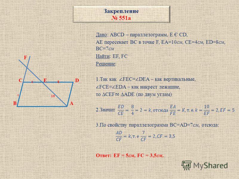 Закрепление 551а F C 4 E 8 D 7 10 B A Дано: ABCD – параллелограмм, E Є CD, AE пересекает BC в точке F, EA=10см, CE=4см, ED=8см, BC=7см Найти: EF, FC Решение: 1.Так как FEC= DEA – как вертикальные, FCE= EDA – как накрест лежащие, то CEF ADE (по двум у