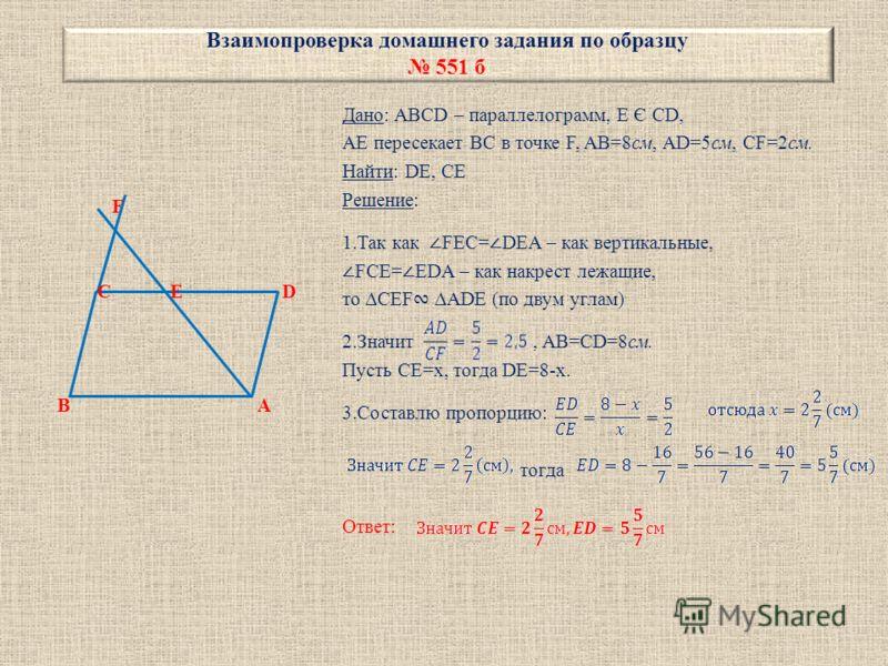 Взаимопроверка домашнего задания по образцу 551 б F C E D B A Дано: ABCD – параллелограмм, E Є CD, AE пересекает BC в точке F, AB=8см, AD=5см, CF=2см. Найти: DE, CE Решение: 1.Так как FEC= DEA – как вертикальные, FCE= EDA – как накрест лежащие, то CE