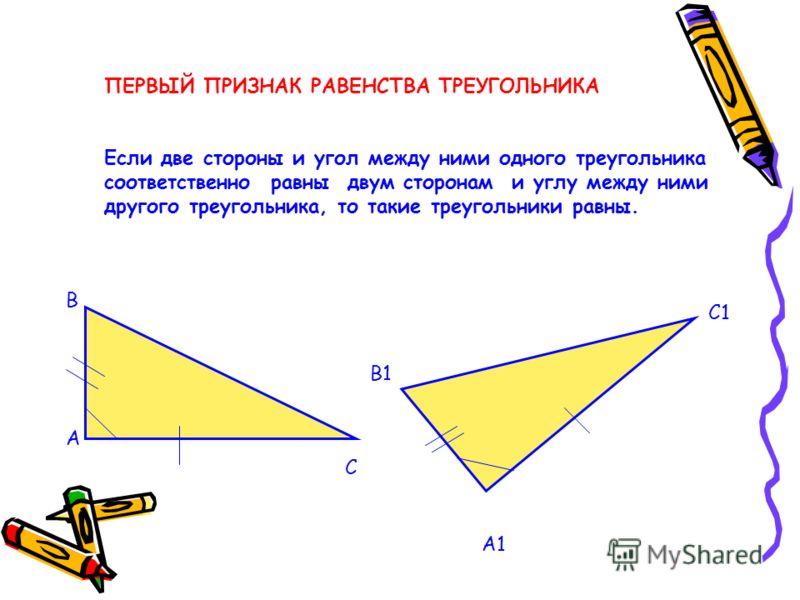 ПЕРВЫЙ ПРИЗНАК РАВЕНСТВА ТРЕУГОЛЬНИКА Если две стороны и угол между ними одного треугольника соответственно равны двум сторонам и углу между ними другого треугольника, то такие треугольники равны. А В С А1 В1 С1