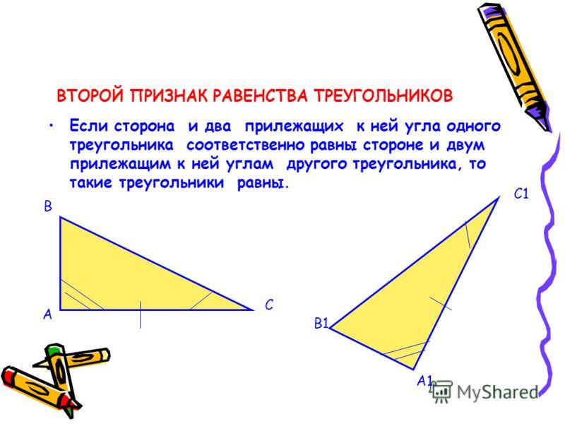ВТОРОЙ ПРИЗНАК РАВЕНСТВА ТРЕУГОЛЬНИКОВ Если сторона и два прилежащих к ней угла одного треугольника соответственно равны стороне и двум прилежащим к ней углам другого треугольника, то такие треугольники равны. А В С А1 В1 С1