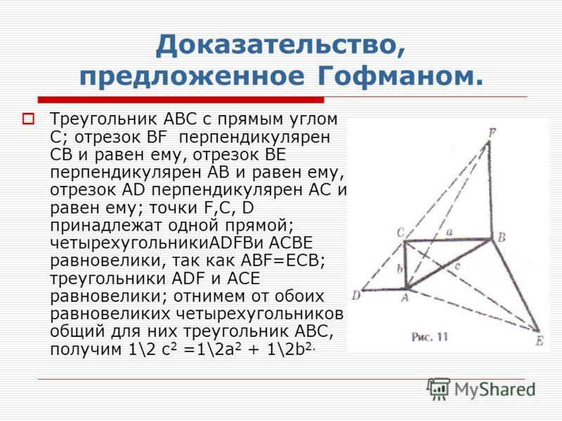 Доказательство, предложенное Гофманом. Треугольник АВС с прямым углом С; отрезок BF перпендикулярен СВ и равен ему, отрезок ВЕ перпендикулярен АВ и равен ему, отрезок АD перпендикулярен АС и равен ему; точки F,C, D принадлежат одной прямой; четырехуг