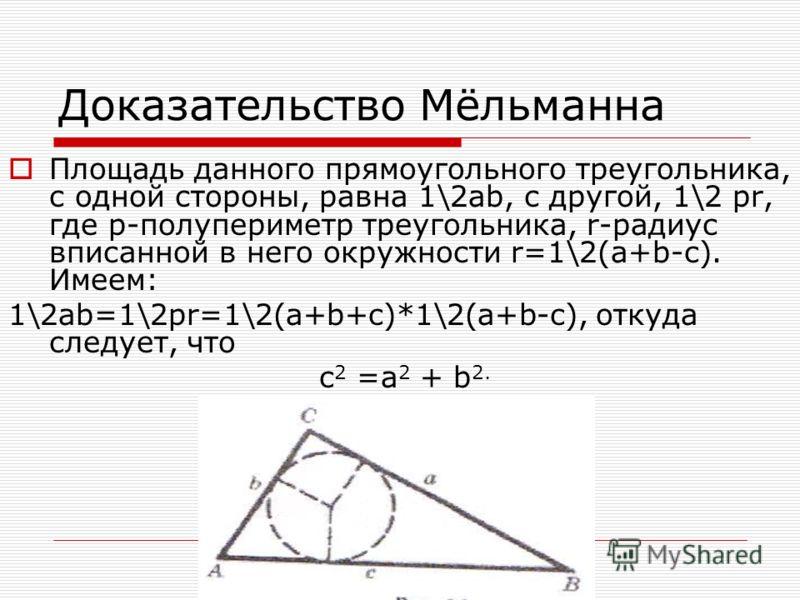 Доказательство Мёльманна Площадь данного прямоугольного треугольника, с одной стороны, равна 1\2ab, с другой, 1\2 pr, где р-полупериметр треугольника, r-радиус вписанной в него окружности r=1\2(a+b-c). Имеем: 1\2ab=1\2pr=1\2(a+b+c)*1\2(a+b-c), откуда