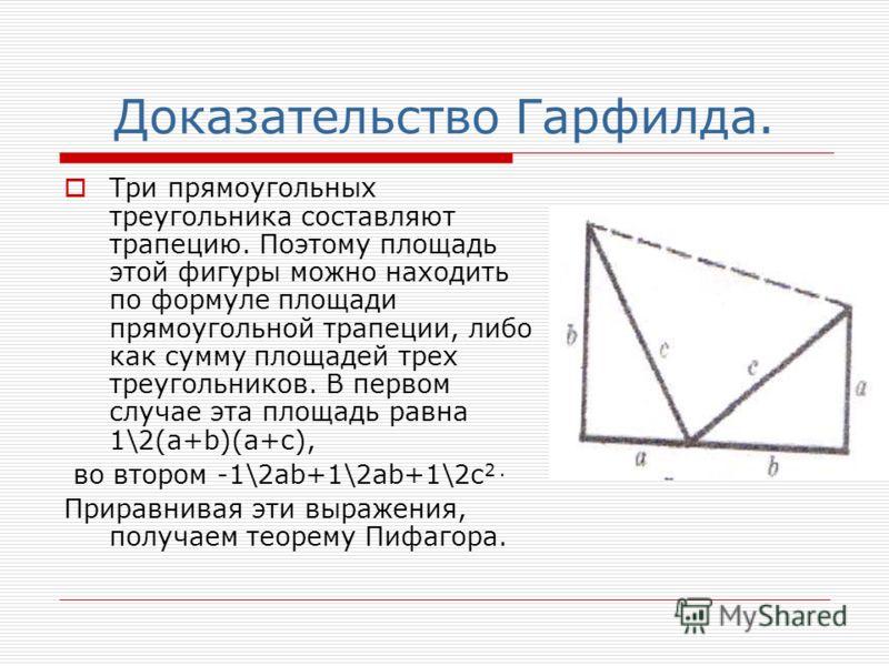 Доказательство Гарфилда. Три прямоугольных треугольника составляют трапецию. Поэтому площадь этой фигуры можно находить по формуле площади прямоугольной трапеции, либо как сумму площадей трех треугольников. В первом случае эта площадь равна 1\2(а+b)(