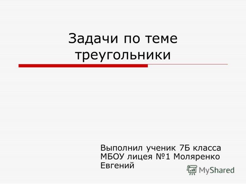 Задачи по теме треугольники Выполнил ученик 7Б класса МБОУ лицея 1 Моляренко Евгений