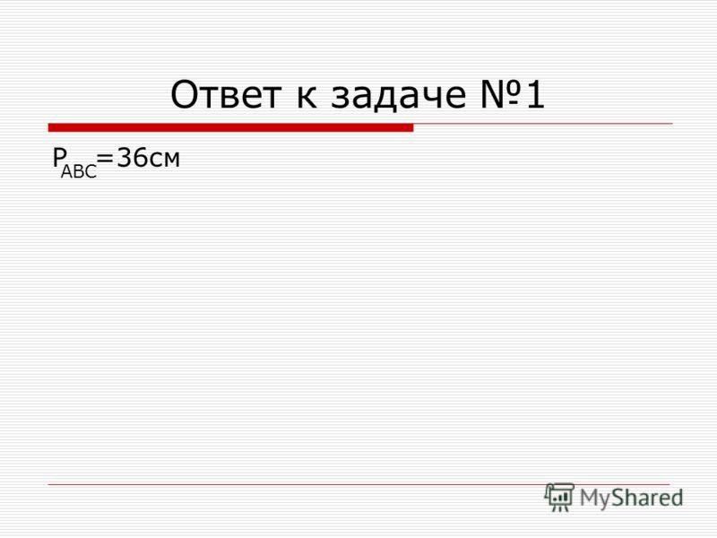 Ответ к задаче 1 P =36см ABC