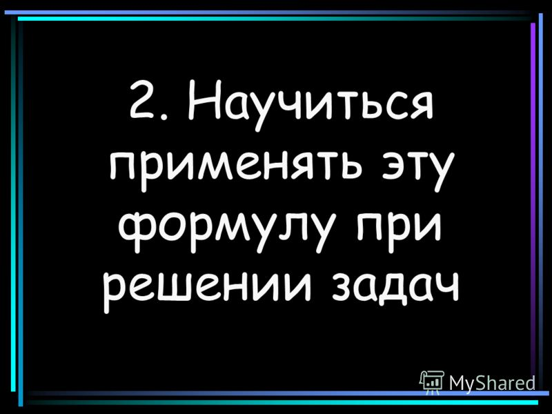 2. Научиться применять эту формулу при решении задач
