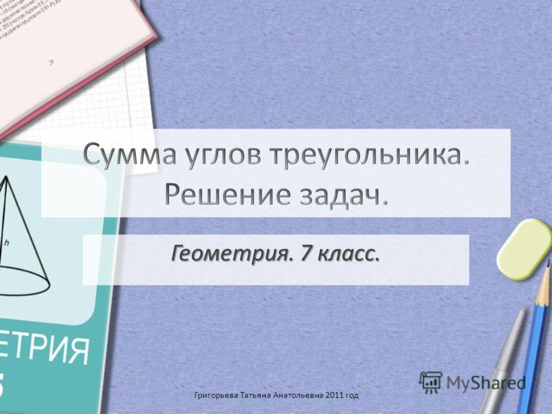 Геометрия. 7 класс. Григорьева Татьяна Анатольевна 2011 год