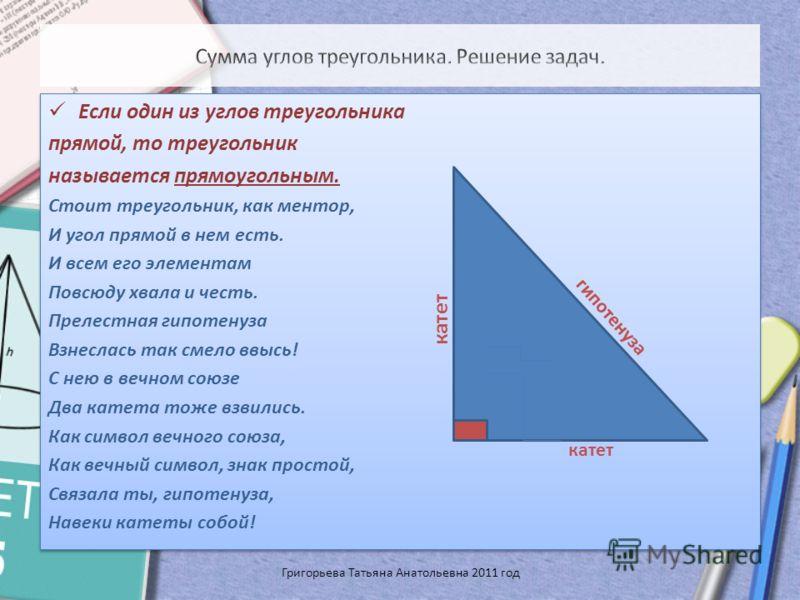 Если один из углов треугольника прямой, то треугольник называется прямоугольным. Стоит треугольник, как ментор, И угол прямой в нем есть. И всем его элементам Повсюду хвала и честь. Прелестная гипотенуза Взнеслась так смело ввысь! С нею в вечном союз
