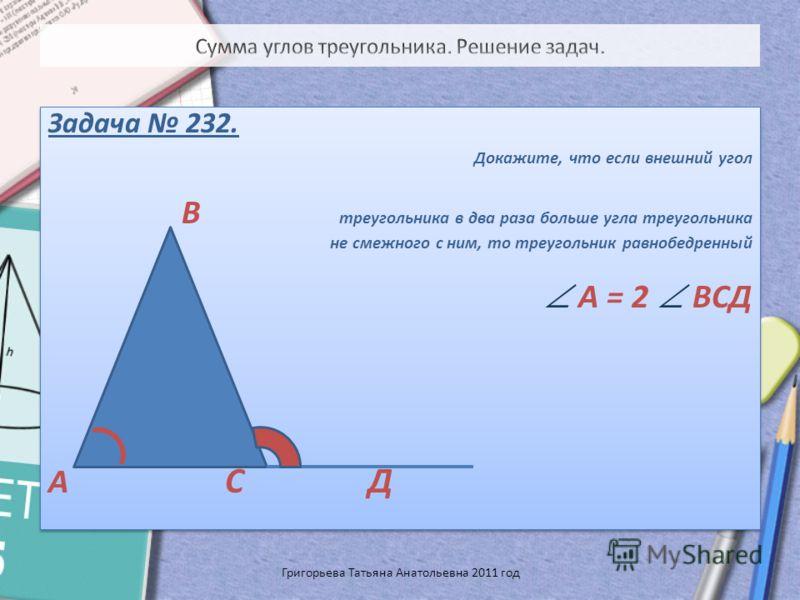 Задача 232. Докажите, что если внешний угол В треугольника в два раза больше угла треугольника не смежного с ним, то треугольник равнобедренный А = 2 ВСД А С Д Задача 232. Докажите, что если внешний угол В треугольника в два раза больше угла треуголь