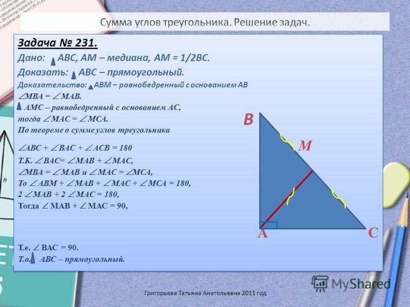 Задача 231. Дано: АВС, АМ – медиана, АМ = 1/2ВС. Доказать: АВС – прямоугольный. Доказательство: АВМ – равнобедренный с основанием АВ МВА = МАВ. АМС – равнобедренный с основанием АС, тогда МАС = МСА. По теореме о сумме углов треугольника АВС + ВАС + А