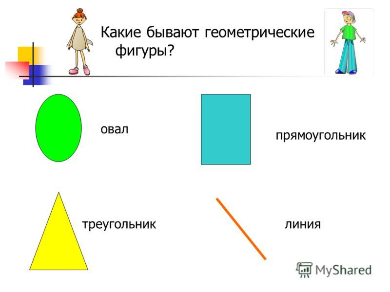овал прямоугольник линиятреугольник Какие бывают геометрические фигуры?