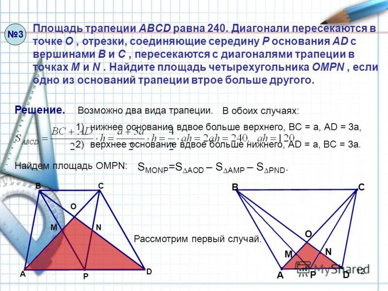 12 1)нижнее основание вдвое больше верхнего, BC = a, АD = 3a, 2)верхнее основание вдвое больше нижнего, AD = a, BC = 3a. Площадь трапеции ABCD равна 240. Диагонали пересекаются в точке O, отрезки, соединяющие середину P основания AD с вершинами B и C