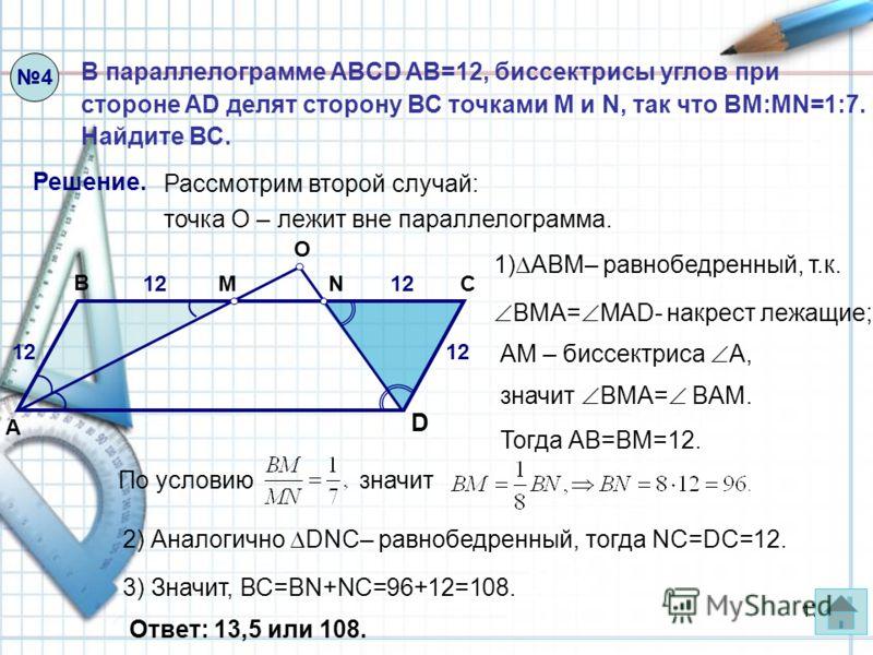 17 4 В параллелограмме ABCD AB=12, биссектрисы углов при стороне AD делят сторону ВС точками M и N, так что BM:MN=1:7. Найдите ВС. Решение. Рассмотрим второй случай: точка О – лежит вне параллелограмма. 1) ABМ– равнобедренный, т.к. Тогда АВ=ВМ=12. 2)
