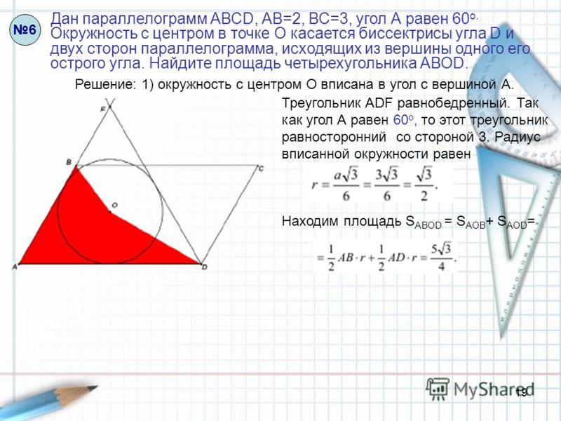 19 Дан параллелограмм АВСD, АВ=2, ВС=3, угол А равен 60 о. Окружность с центром в точке О касается биссектрисы угла D и двух сторон параллелограмма, исходящих из вершины одного его острого угла. Найдите площадь четырехугольника АВОD. 6 Решение: 1) ок