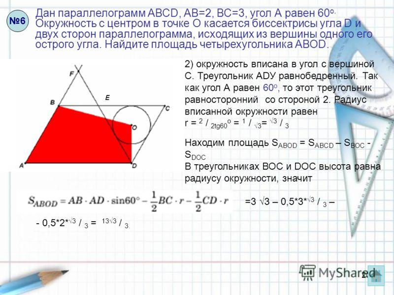 20 Дан параллелограмм АВСD, АВ=2, ВС=3, угол А равен 60 о. Окружность с центром в точке О касается биссектрисы угла D и двух сторон параллелограмма, исходящих из вершины одного его острого угла. Найдите площадь четырехугольника АВОD. 6 E 2) окружност