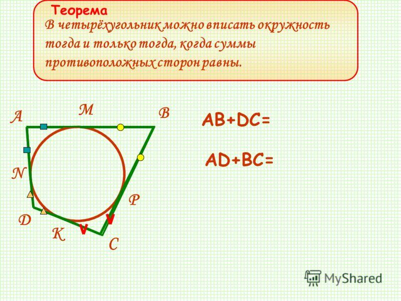 В четырёхугольник можно вписать окружность тогда и только тогда, когда суммы противоположных сторон равны. P K N M D C B A AB+DC= AD+BC= Теорема