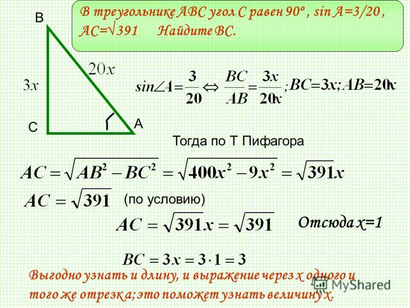 В треугольнике ABC угол C равен 90º, sin A=3/20, АС=391 Найдите BC. С В А Тогда по Т Пифагора Отсюда х=1 (по условию) Выгодно узнать и длину, и выражение через х одного и того же отрезк а;это поможет узнать величину х.