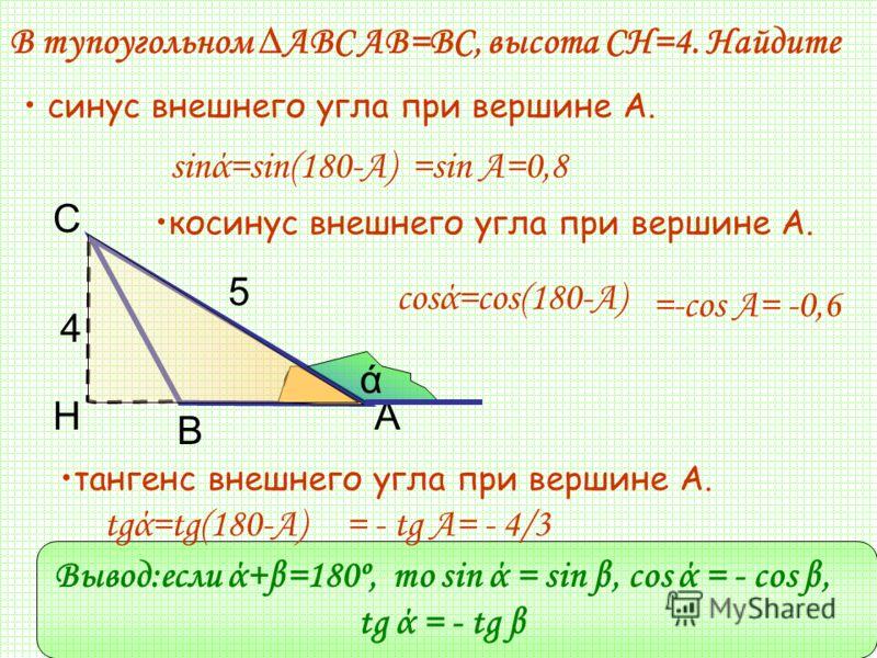 С 5 4 АН В В тупоугольном АВС АВ=ВС, высота СН=4. Найдите косинус внешнего угла при вершине А. синус внешнего угла при вершине А. тангенс внешнего угла при вершине А. ά sinά=sin(180-A)=sin A=0,8 cosά=cos(180-A) =-cos A= -0,6 tgά=tg(180-A)= - tg A= -